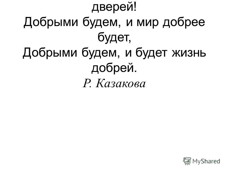 Добрые люди, ничто нас не остудит, И не захлопнуть распахнутых дверей! Добрыми будем, и мир добрее будет, Добрыми будем, и будет жизнь добрей. Р. Казакова