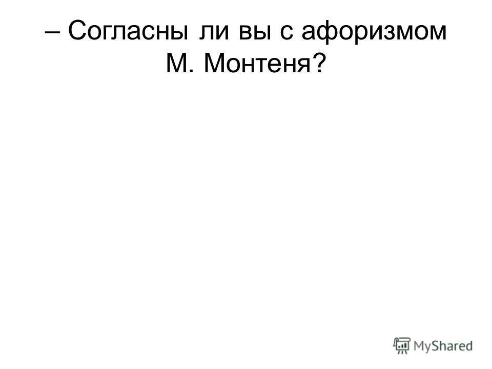 – Согласны ли вы с афоризмом М. Монтеня?