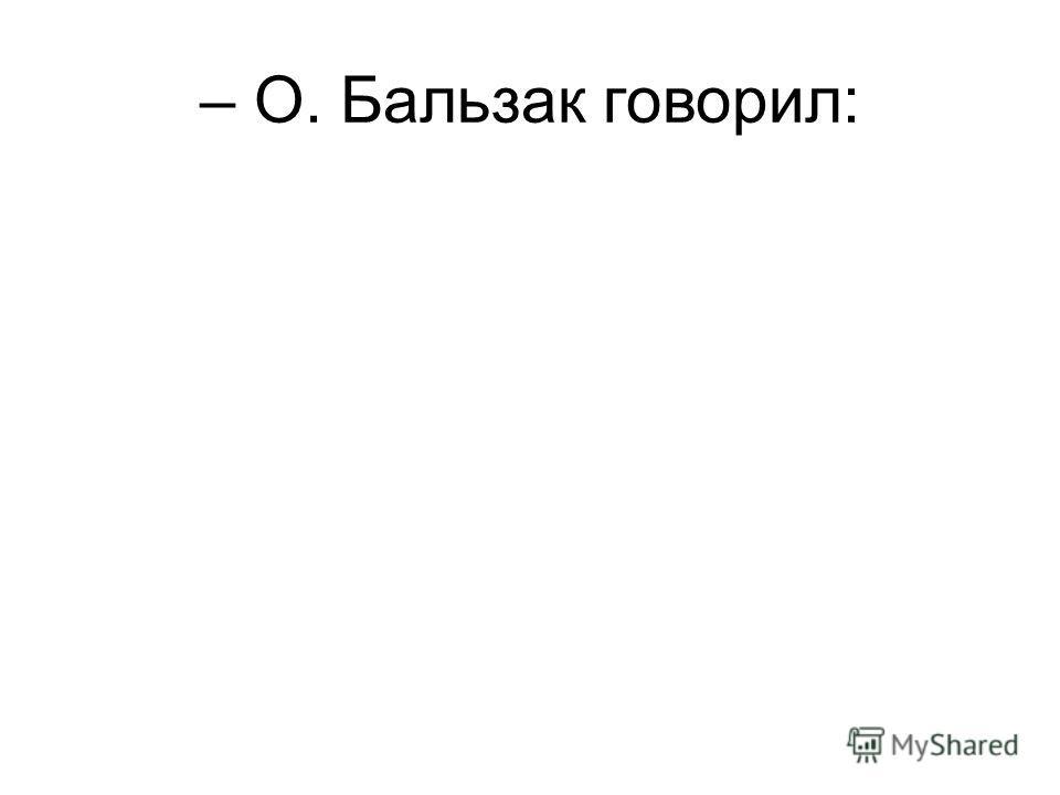 – О. Бальзак говорил:
