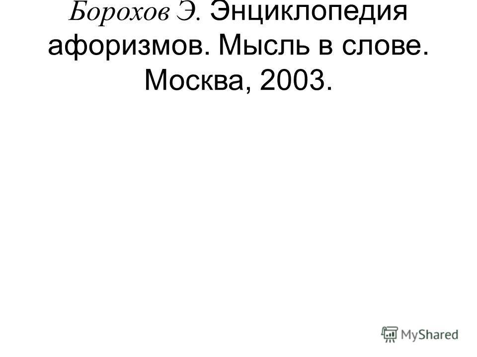 Борохов Э. Энциклопедия афоризмов. Мысль в слове. Москва, 2003.