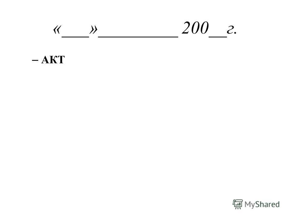 «___»_________ 200__г. – АКТ