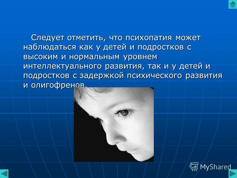 Следует отметить, что психопатия может наблюдаться как у детей и подростков с высоким и нормальным уровнем интеллектуального развития, так и у детей и подростков с задержкой психического развития и олигофренов. Следует отметить, что психопатия может