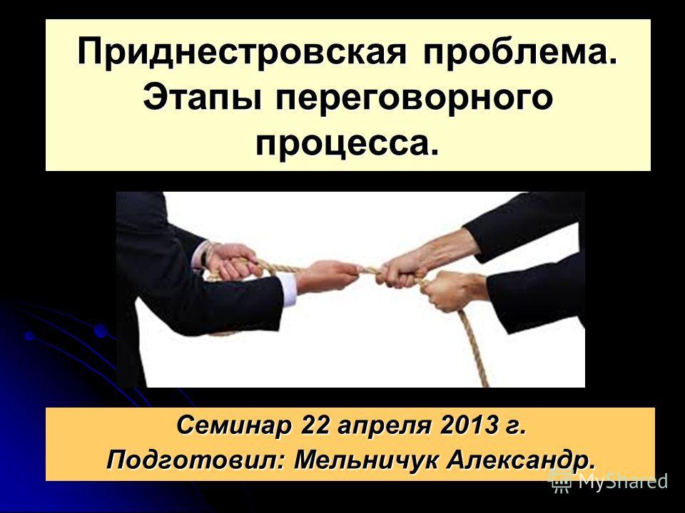 Приднестровская проблема. Этапы переговорного процесса. Семинар 22 апреля 2013 г. Подготовил: Мельничук Александр.