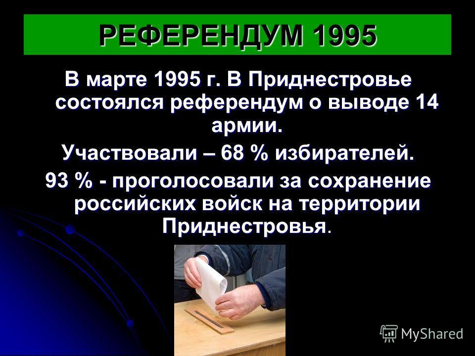 РЕФЕРЕНДУМ 1995 В марте 1995 г. В Приднестровье состоялся референдум о выводе 14 армии. Участвовали – 68 % избирателей. 93 % - проголосовали за сохранение российских войск на территории Приднестровья.
