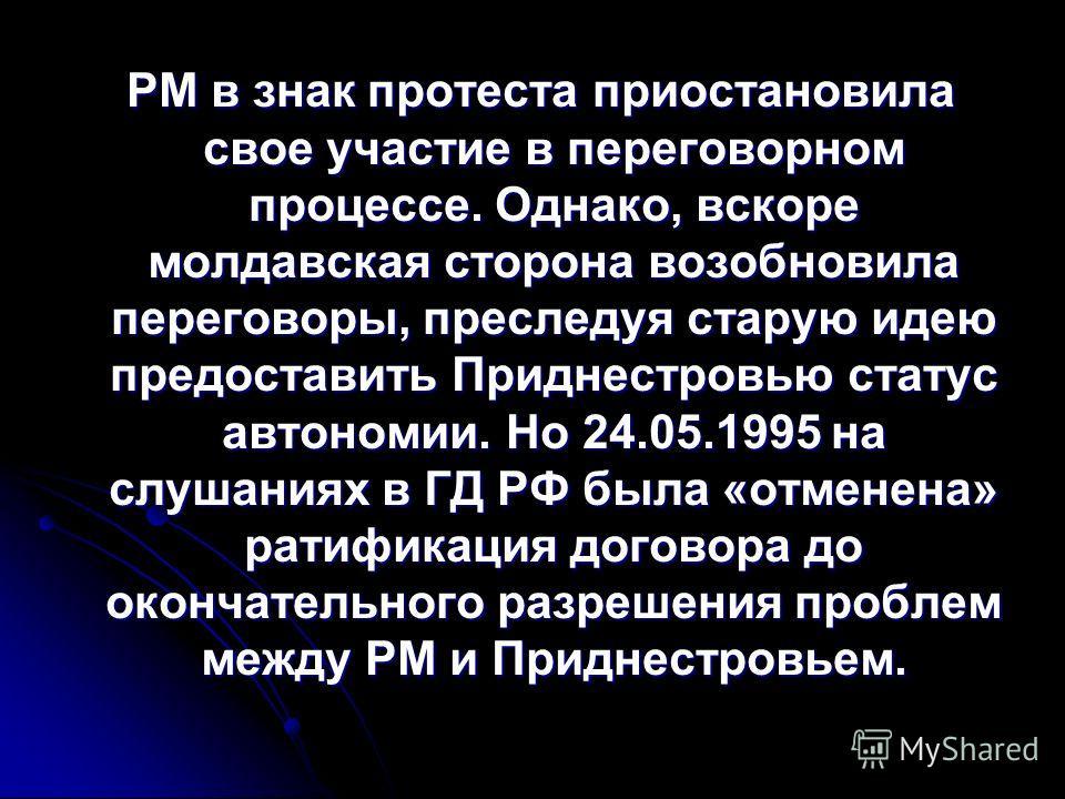 РМ в знак протеста приостановила свое участие в переговорном процессе. Однако, вскоре молдавская сторона возобновила переговоры, преследуя старую идею предоставить Приднестровью статус автономии. Но 24.05.1995 на слушаниях в ГД РФ была «отменена» рат