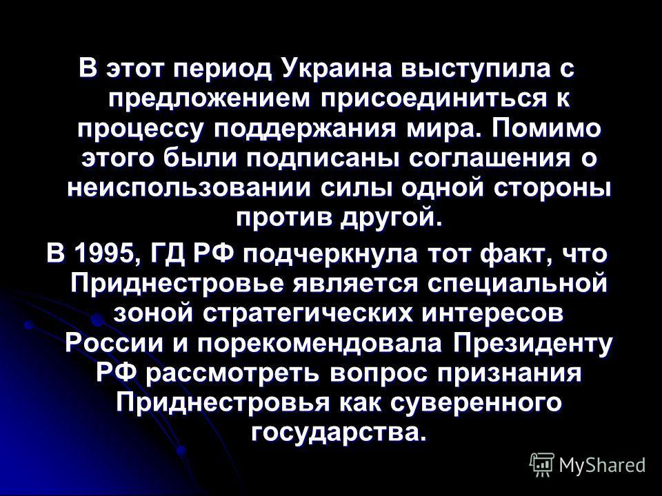 В этот период Украина выступила с предложением присоединиться к процессу поддержания мира. Помимо этого были подписаны соглашения о неиспользовании силы одной стороны против другой. В 1995, ГД РФ подчеркнула тот факт, что Приднестровье является специ