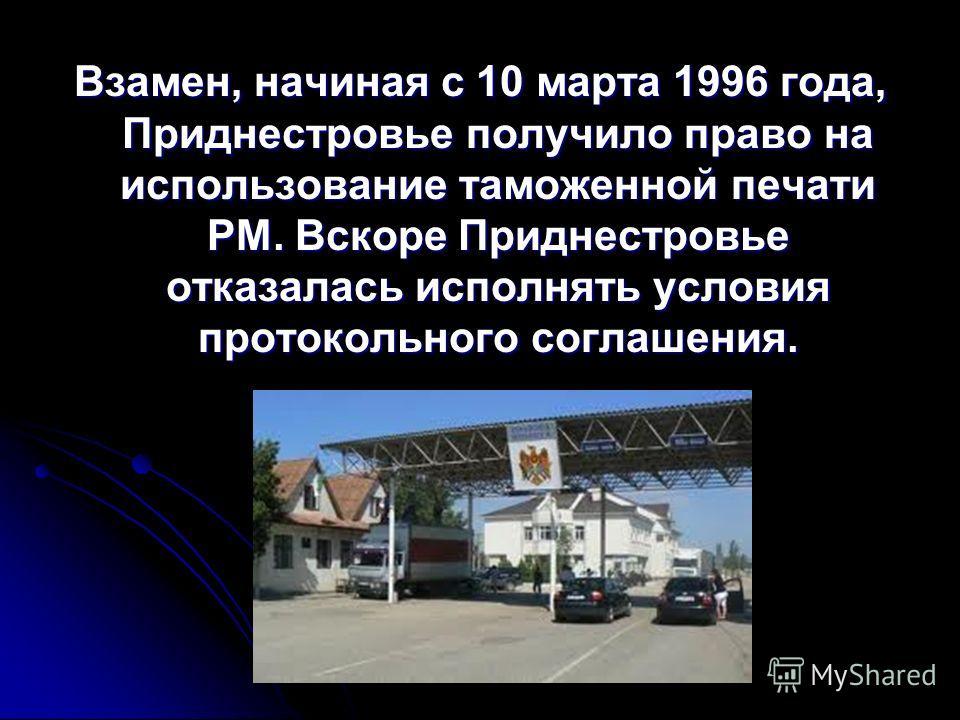 Взамен, начиная с 10 марта 1996 года, Приднестровье получило право на использование таможенной печати РМ. Вскоре Приднестровье отказалась исполнять условия протокольного соглашения.