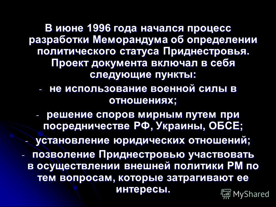 В июне 1996 года начался процесс разработки Меморандума об определении политического статуса Приднестровья. Проект документа включал в себя следующие пункты: - не использование военной силы в отношениях; - решение споров мирным путем при посредничест