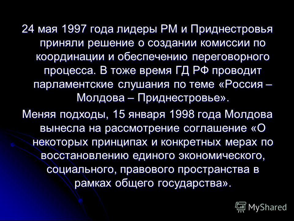 24 мая 1997 года лидеры РМ и Приднестровья приняли решение о создании комиссии по координации и обеспечению переговорного процесса. В тоже время ГД РФ проводит парламентские слушания по теме «Россия – Молдова – Приднестровье». Меняя подходы, 15 январ