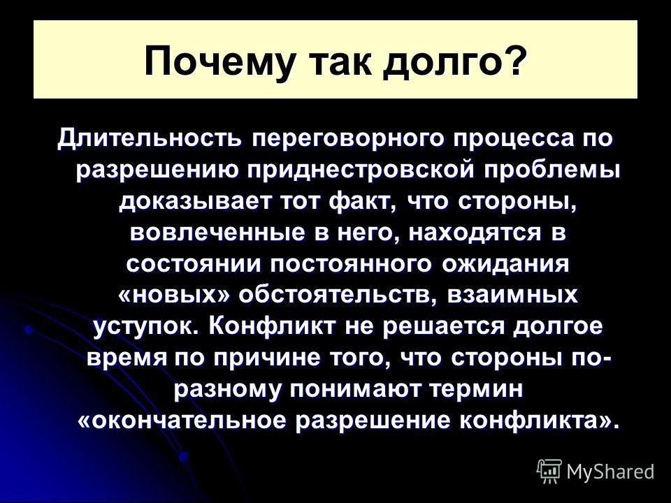 Почему так долго? Длительность переговорного процесса по разрешению приднестровской проблемы доказывает тот факт, что стороны, вовлеченные в него, находятся в состоянии постоянного ожидания «новых» обстоятельств, взаимных уступок. Конфликт не решаетс