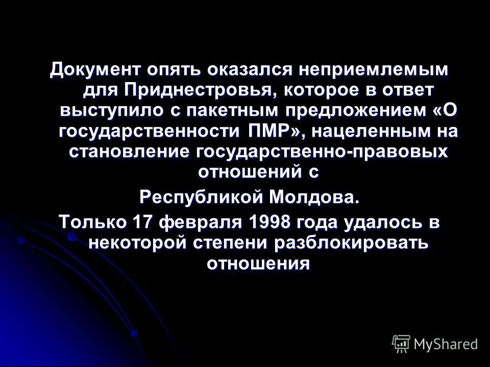 Документ опять оказался неприемлемым для Приднестровья, которое в ответ выступило с пакетным предложением «О государственности ПМР», нацеленным на становление государственно-правовых отношений с Республикой Молдова. Только 17 февраля 1998 года удалос