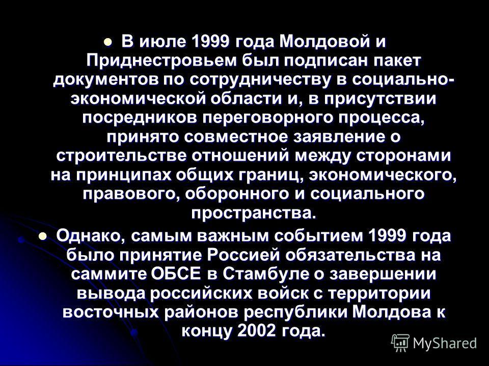 В июле 1999 года Молдовой и Приднестровьем был подписан пакет документов по сотрудничеству в социально- экономической области и, в присутствии посредников переговорного процесса, принято совместное заявление о строительстве отношений между сторонами