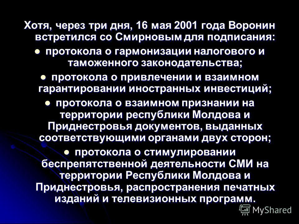 Хотя, через три дня, 16 мая 2001 года Воронин встретился со Смирновым для подписания: протокола о гармонизации налогового и таможенного законодательства; протокола о гармонизации налогового и таможенного законодательства; протокола о привлечении и вз
