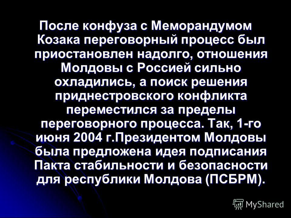 После конфуза с Меморандумом Козака переговорный процесс был приостановлен надолго, отношения Молдовы с Россией сильно охладились, а поиск решения приднестровского конфликта переместился за пределы переговорного процесса. Так, 1-го июня 2004 г.Презид