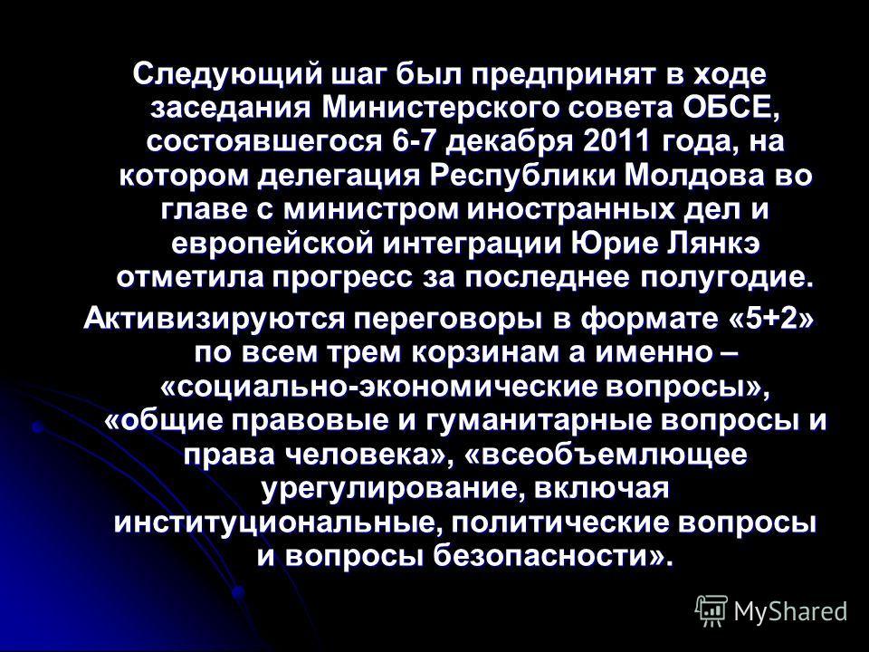 Следующий шаг был предпринят в ходе заседания Министерского совета ОБСЕ, состоявшегося 6-7 декабря 2011 года, на котором делегация Республики Молдова во главе с министром иностранных дел и европейской интеграции Юрие Лянкэ отметила прогресс за послед