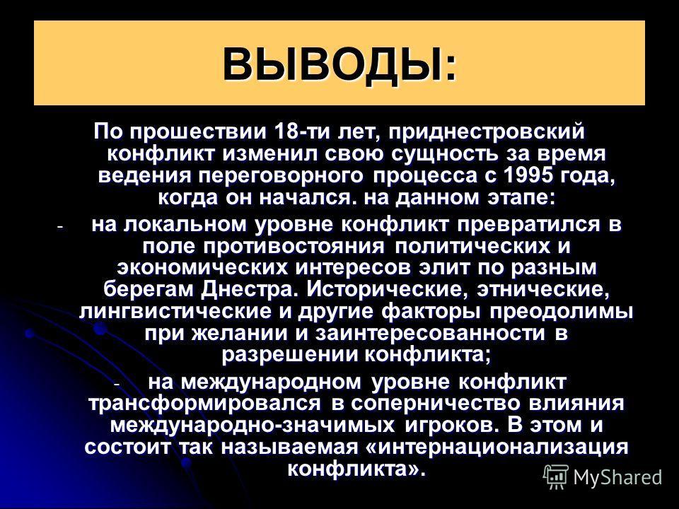 ВЫВОДЫ: По прошествии 18-ти лет, приднестровский конфликт изменил свою сущность за время ведения переговорного процесса с 1995 года, когда он начался. на данном этапе: - на локальном уровне конфликт превратился в поле противостояния политических и эк