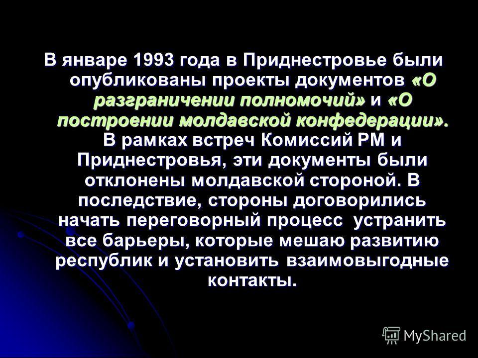 В январе 1993 года в Приднестровье были опубликованы проекты документов «О разграничении полномочий» и «О построении молдавской конфедерации». В рамках встреч Комиссий РМ и Приднестровья, эти документы были отклонены молдавской стороной. В последстви