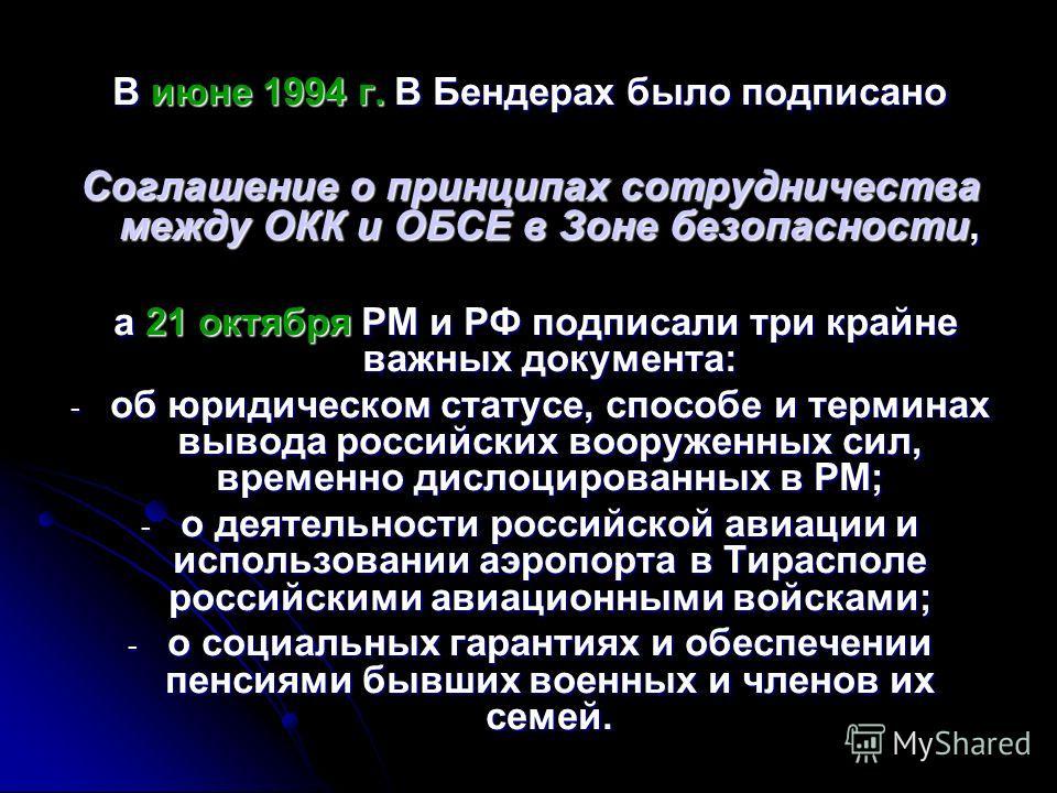 В июне 1994 г. В Бендерах было подписано Соглашение о принципах сотрудничества между ОКК и ОБСЕ в Зоне безопасности, а 21 октября РМ и РФ подписали три крайне важных документа: а 21 октября РМ и РФ подписали три крайне важных документа: - об юридичес