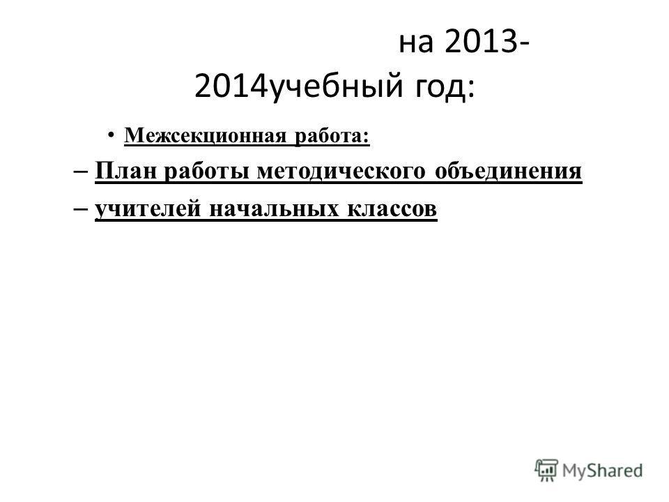 на 2013- 2014учебный год: Межсекционная работа: – План работы методического объединения – учителей начальных классов