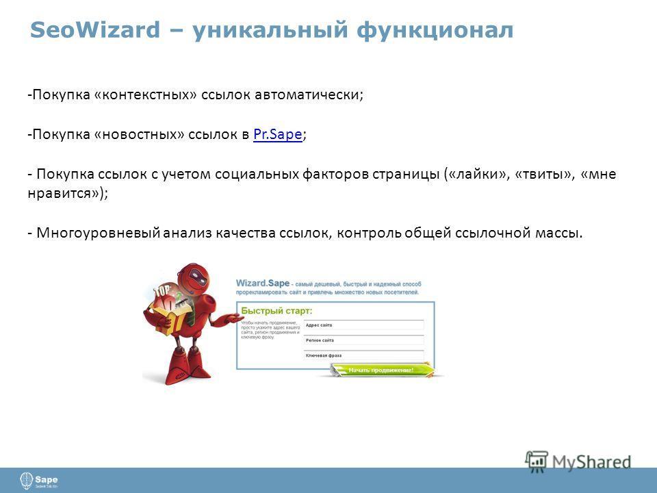 SeoWizard – уникальный функционал -Покупка «контекстных» ссылок автоматически; -Покупка «новостных» ссылок в Pr.Sape;Pr.Sape - Покупка ссылок с учетом социальных факторов страницы («лайки», «твиты», «мне нравится»); - Многоуровневый анализ качества с