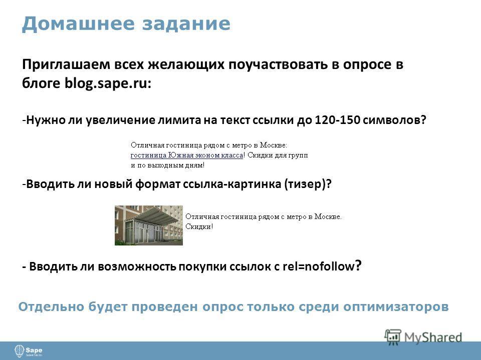 Домашнее задание Приглашаем всех желающих поучаствовать в опросе в блоге blog.sape.ru: -Нужно ли увеличение лимита на текст ссылки до 120-150 символов? -Вводить ли новый формат ссылка-картинка (тизер)? - Вводить ли возможность покупки ссылок с rel=no