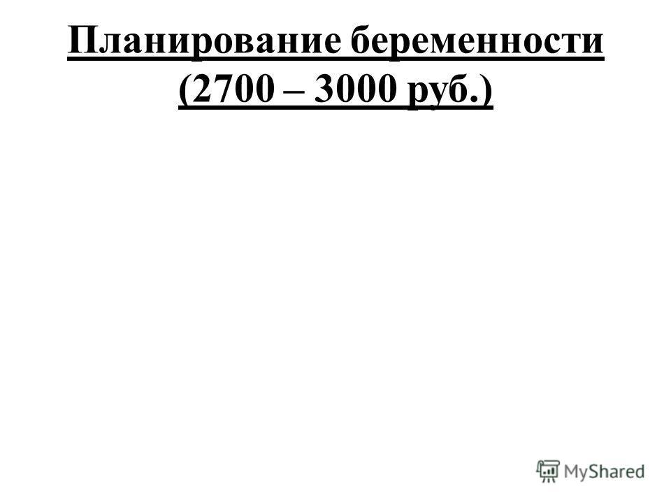 Планирование беременности (2700 – 3000 руб.)
