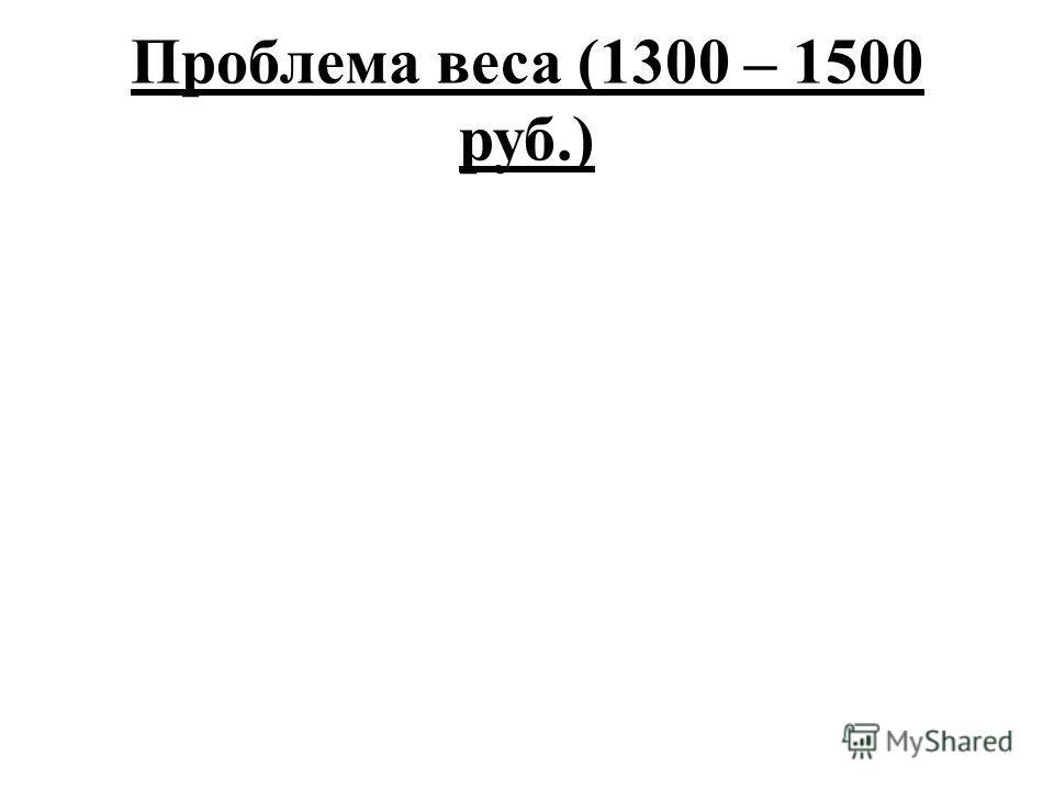 Проблема веса (1300 – 1500 руб.)