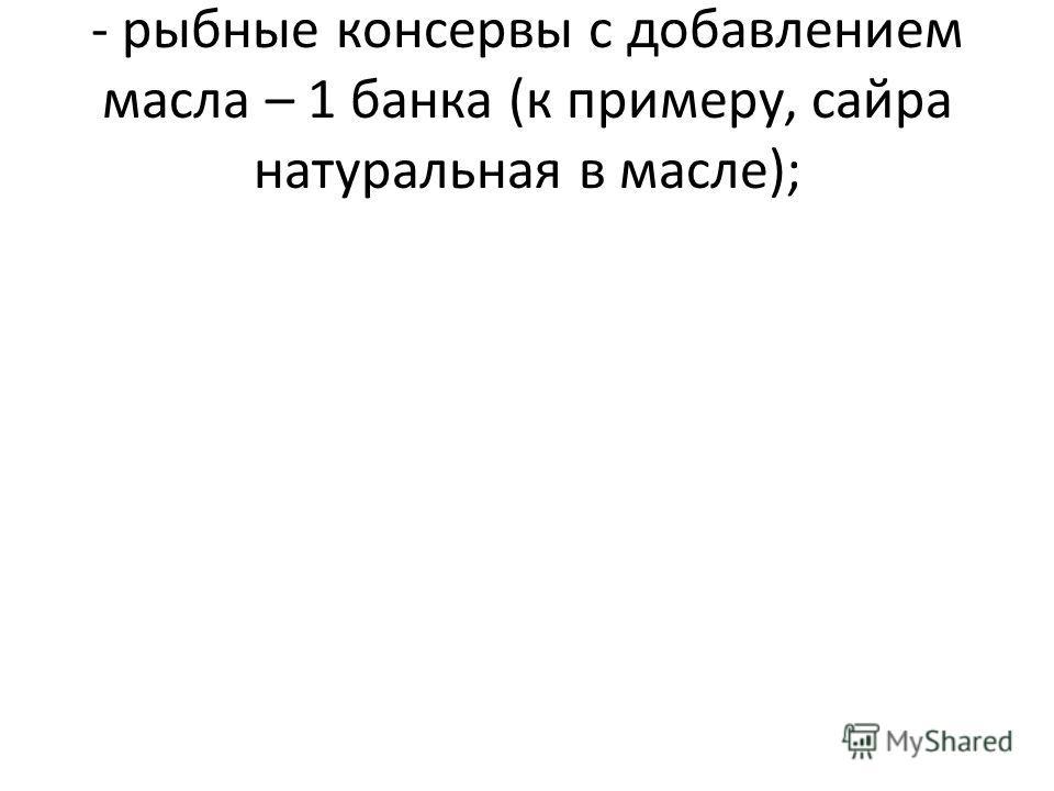 - рыбные консервы с добавлением масла – 1 банка (к примеру, сайра натуральная в масле);