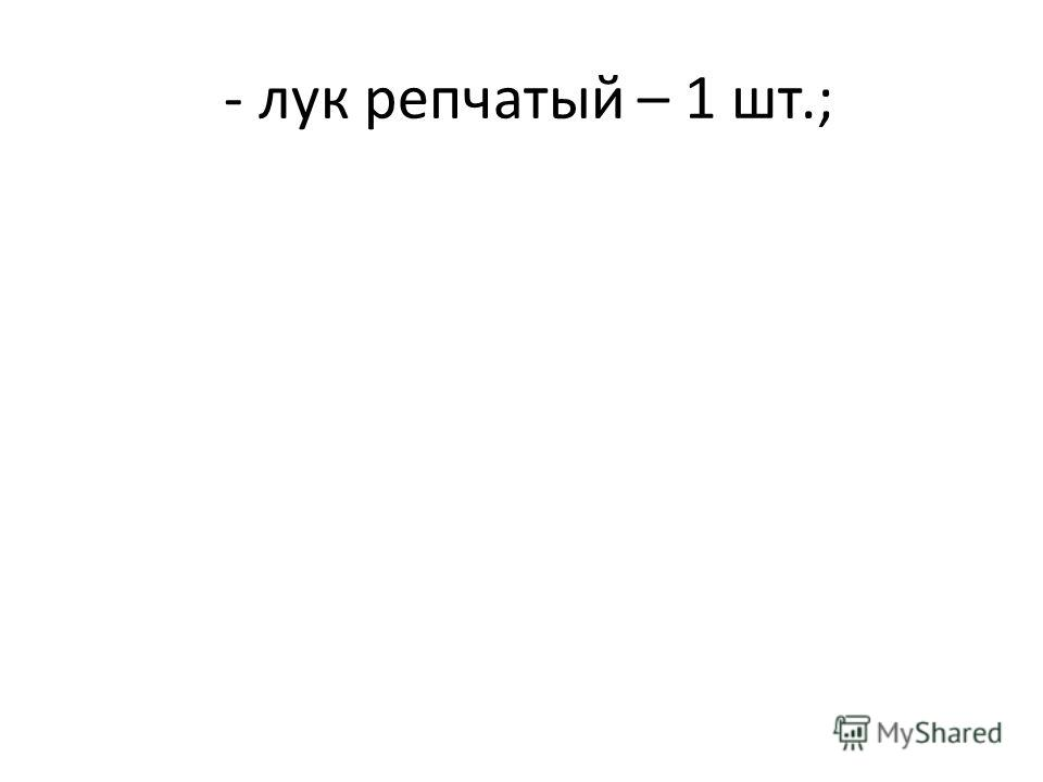 - лук репчатый – 1 шт.;