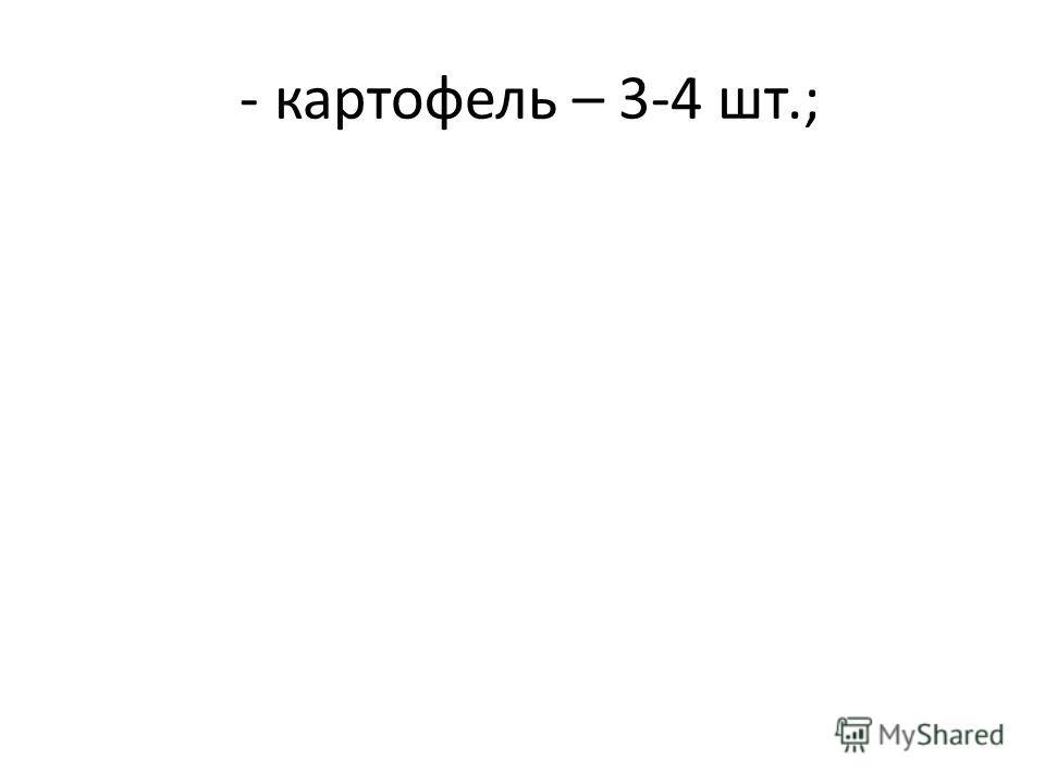 - картофель – 3-4 шт.;