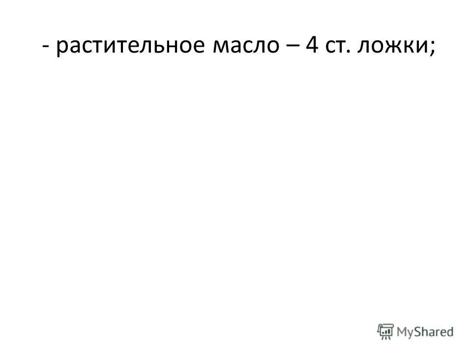 - растительное масло – 4 ст. ложки;