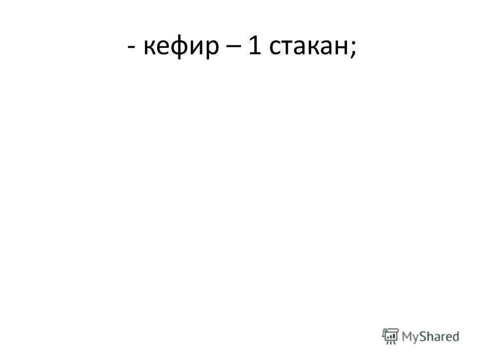 - кефир – 1 стакан;