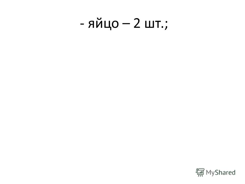 - яйцо – 2 шт.;