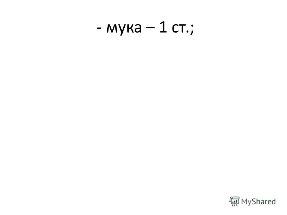 - мука – 1 ст.;