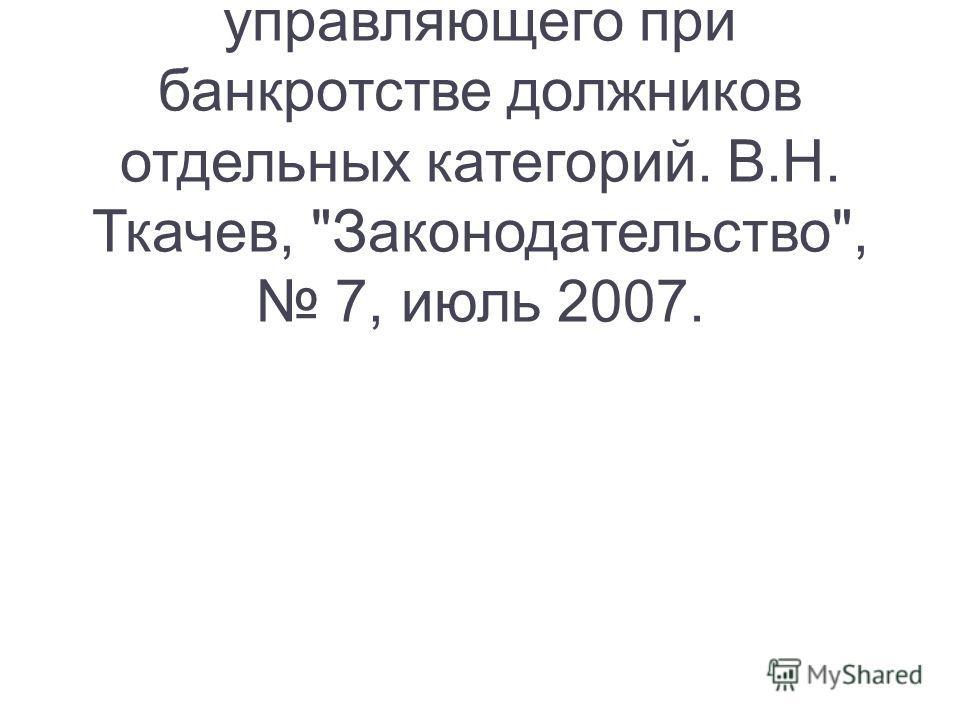 Особенности правового статуса арбитражного управляющего при банкротстве должников отдельных категорий. В.Н. Ткачев, Законодательство, 7, июль 2007.