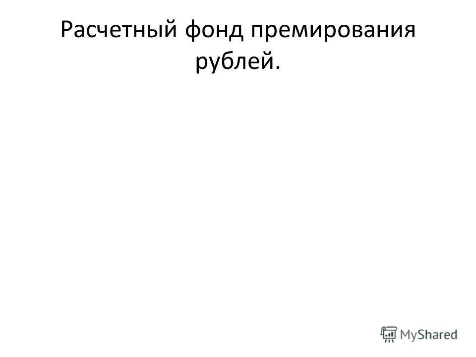 Расчетный фонд премирования рублей.