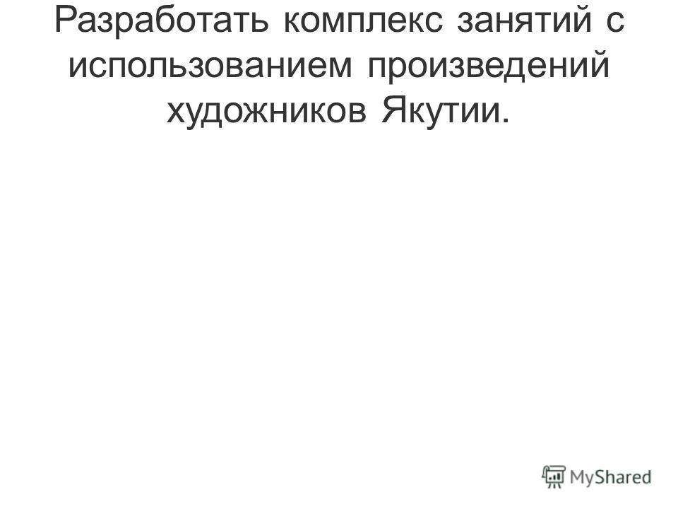 Разработать комплекс занятий с использованием произведений художников Якутии.
