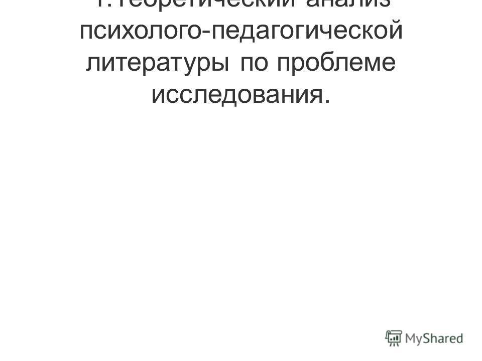 1.Теоретический анализ психолого-педагогической литературы по проблеме исследования.