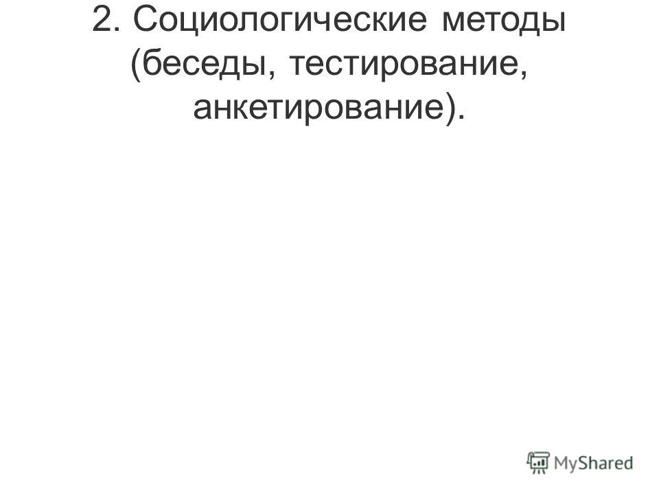 2. Социологические методы (беседы, тестирование, анкетирование).