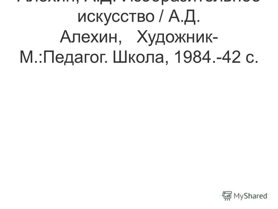 Алехин, А.Д. Изобразительное искусство / А.Д. Алехин, Художник- М.:Педагог. Школа, 1984.-42 с.
