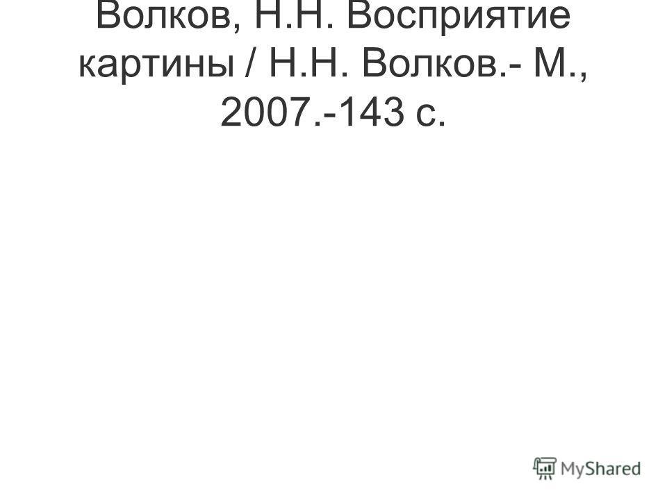 Волков, Н.Н. Восприятие картины / Н.Н. Волков.- М., 2007.-143 с.