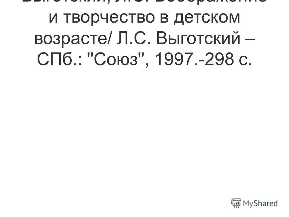 Выготский, Л.С. Воображение и творчество в детском возрасте/ Л.С. Выготский – СПб.: ''Союз'', 1997.-298 с.
