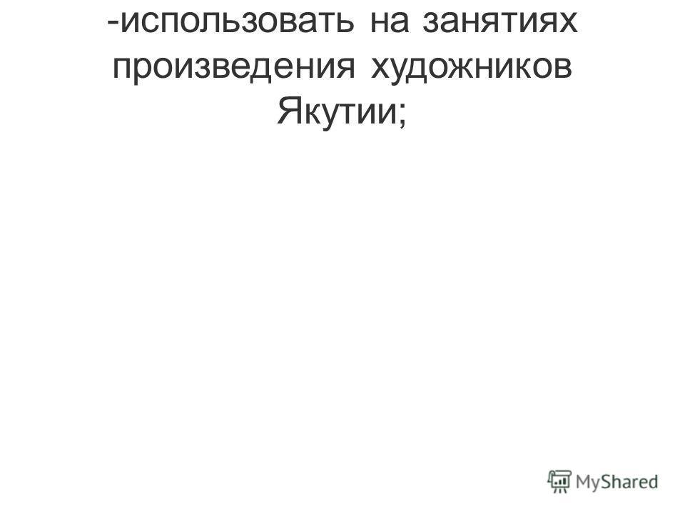 -использовать на занятиях произведения художников Якутии;