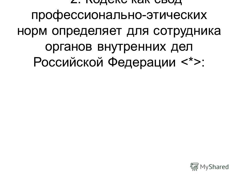 Далее - Кодекс. 2. Кодекс как свод профессионально-этических норм определяет для сотрудника органов внутренних дел Российской Федерации :