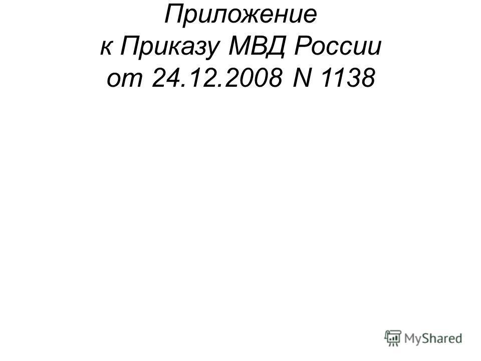 Приложение к Приказу МВД России от 24.12.2008 N 1138