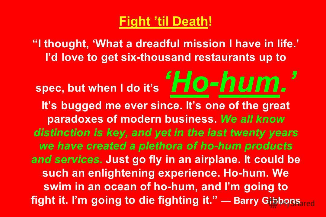 Fight til Death! I thought, What a dreadful mission I have in life. Id love to get six-thousand restaurants up to spec, but when I do itsHo-hum. Its bugged me ever since. Its one of the great paradoxes of modern business. We all know distinction is k
