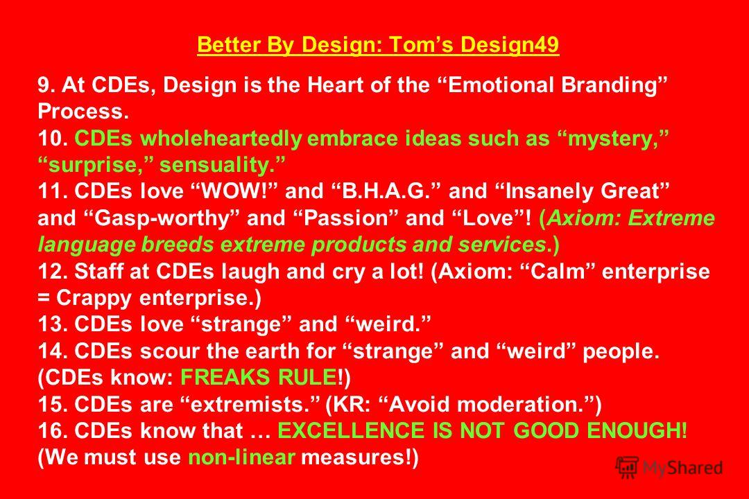 Better By Design: Toms Design49 9. At CDEs, Design is the Heart of the Emotional Branding Process. 10. CDEs wholeheartedly embrace ideas such as mystery, surprise, sensuality. 11. CDEs love WOW! and B.H.A.G. and Insanely Great and Gasp-worthy and Pas