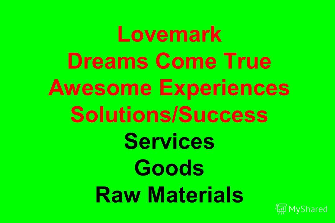 Lovemark Dreams Come True Awesome Experiences Solutions/Success Services Goods Raw Materials