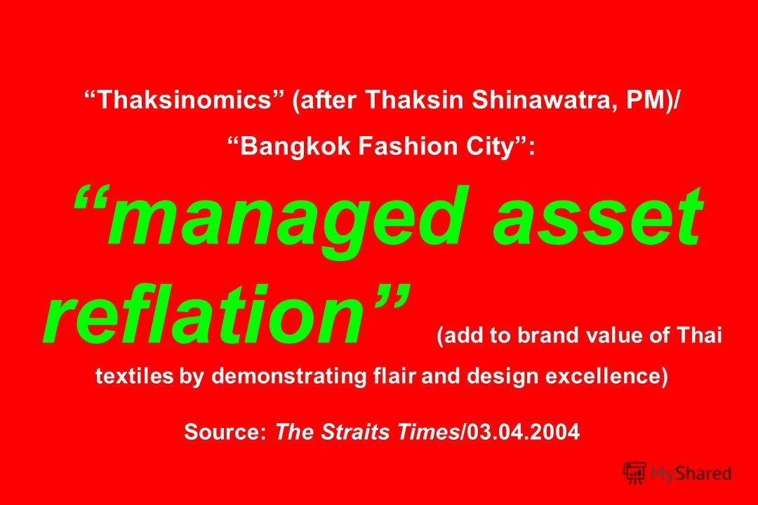 Thaksinomics (after Thaksin Shinawatra, PM)/ Bangkok Fashion City: managed asset reflation (add to brand value of Thai textiles by demonstrating flair and design excellence) Source: The Straits Times/03.04.2004