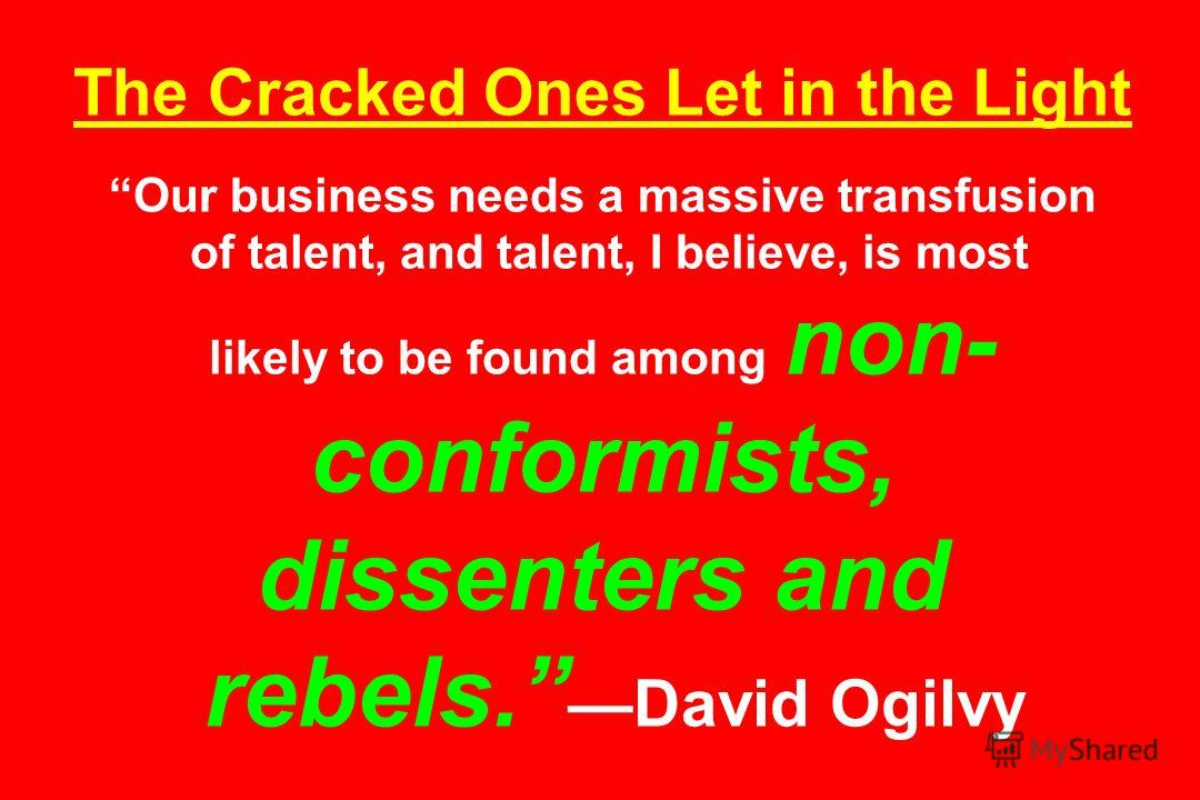 The Cracked Ones Let in the Light Our business needs a massive transfusion of talent, and talent, I believe, is most likely to be found among non- conformists, dissenters and rebels. David Ogilvy